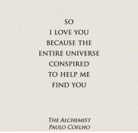 Love, I Love You, and Help: SO  I LOVE YOU  BECAUSE THE  ENTIRE UNIVERSE  CONSPIRED  TO HELP ME  FIND YOU  THE ALCHEMIST  PAULO COELHO