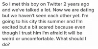 https://t.co/FHMcC2weMe: So I met this boy on Twitter 2 years ago  and we've talked a lot. Now we are dating  but we haven't seen each other yet. I'm  going to his city this summer and I'm  excited but a bit scared because even  though trust him l'm afraid it will be  weird or uncomfortable. What should I  do? https://t.co/FHMcC2weMe