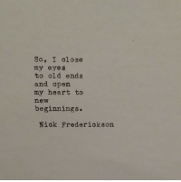 Heart, Old, and Open: So, I olose  my eyes  to old ends  and open  my heart to  new  beginnings.  Niok Frederiokson