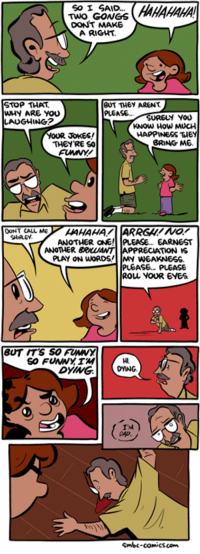 http://www.smbc-comics.com/comic/dad-jokes: SO I SAID...  TWO GOWGS  DONT MAKE  A RIGHT  BUT THEY ARENT  STOP THAT  WHY ARE YOU  PLEASE.  YOU  NG2  KNOW HOW MUCH  HAPPINESS THEY  YOUR JOKES!  BRING ME  THEY'RE SO  DONT CALL ME  ANOTHER ONE! PLEASE... EARNEST  ANOTHER  PPRECIATION IS  PLAY ON WORDS IMY WEAKNESS.  PLEASE, PLEASE  ROLL YOUR EYES  BUT ITS SO FUMWY  TM) V  Smbc-comic scam http://www.smbc-comics.com/comic/dad-jokes