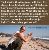 """Broughts: """"So I started thinking to myself, Jeez, I've  always been told nothing but """"Milk does a  body good. It's a fundamental thing. So  from there it was like, What else are they  lying about? I just started realizing: There  are all these things we're brought up to  believe that are just a total hoax, just  bulls**t advertising, you know?""""  Woody Harrelson"""
