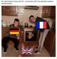 Late night meme by Sarmeme lmao GB fucked up: So i told britain to leave the EU... he actually did it the absolute madman  hahahahahaha Late night meme by Sarmeme lmao GB fucked up