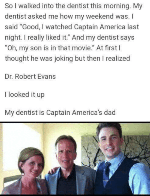 "America, Dad, and Good: So I walked into the dentist this morning. My  dentist asked me how my weekend was. I  said ""Good, I watched Captain America last  night. I really liked it."" And my dentist says  ""Oh, my son is in that movie."" At first l  thought he was joking but then I realized  Dr. Robert Evans  I looked it up  My dentist is Captain America's dad Awesome Dentist!"