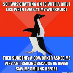 Saw, Girl, and Train: SO I WAS CHATTING ON FB WITH A GIRL  LIKE WHENI WASAT MY WORKPLACE  THEN SUDDENLY A COWORKER ASKED ME  WHYAMISMILING BECAUSE HE NEVER  SAW ME SMILING BEFORE  MEMEFUL.COM It hit me like a train