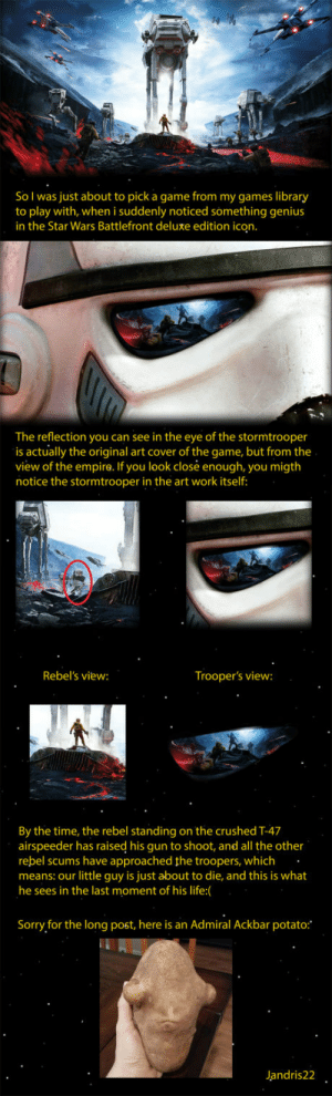 laughoutloud-club:  The game may not be the best one, but this is a smart and creative design though: So I was just about to pick a game from my games library  to play with, when i suddenly noticed something genius  in the Star Wars Battlefront deluxe edition ic  The reflection you can see in the eye of the stormtrooper  is actually the original art cover of the game, but from the  view of the empira. If you look closé enough, you migth  notice the stormtrooper in the art work itself  Rebel's view:  Trooper's view:  By the time, the rebel standing on the crushed T-47  airspeeder has raised his gun to shoot, and all the other  rebel scums have approached the troopers, which.  means: our little guy is just about to die, and this is what  he sees in the last moment of his life:(  Sorry for the long post, here is an Admiral Ackbar potato:  Jandris22 laughoutloud-club:  The game may not be the best one, but this is a smart and creative design though