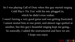 Beautiful, Love, and Omg: So I was playing Call of Duty when this guy started singing  Cold Play's Fix You' with his mic plugged in,  which he didn't even realise.  I wasn't having a very good game and was getting frustrated.  I amost muted him at one point, and almost rage quitted at  his guy's beautiful singing kept me going  So naturally, I added the instrumental and here we are.  I hope you enjoy yungdesideratum:  bumieburns:  melissapaigexx:  bumieburns:  This is… oddly beautiful.  Omg. I love this post so much  STAY TIL THE ENDING OMG  ITS BACK THIS IS MY FAVORITE POST ON TUMBLR