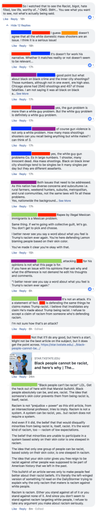 "mexican immigrants: So i watched that to see the Racist, bigot, hate  filled, low life, worthy of..."" OMG. SMH... You see what you want  to see, not what's actually being said  A Hide 12 Replies  doesn't  agree that all the white domestic mass shooters are an  issue. I think it is a serious issue!  Like Reply 18h  it's doesn't for work his  narrative. Whether it matches reality or not doesn't seem  to be relevant...  Reply  good point but what  about black on black crime and the inner city shootings?  Those numbers, although not in one event, are high also.  Chicago alone had 2540 shootings and 457 of those  fatalities. I am not saying it was all black on black  Like Reply 17h  the g  more than a white guy problem. But the white guy problem  is definitely a white guy problem.  Like Reply 17h  of course gun violence is  not only a white problem. How many mass shootings  shooters can you recall being anything but white males?  can think of 3  Like Reply 17h  yes, the white guy gun  problems Co. Es in large numbers. 1 shooter, many  innocent dead. Aka mass shootings. Black on black inner  city shootings tend to be singles be it many singles per  day but they are different assailants.  Like Reply 17h  Both issues that need to be addressed  As this nation has diverse concerns and subcultures i.e  rural farmers, weekend hunters, suburbs, metropolitan,  and rural communities, not the same laws will fix all these  problems.  Yes, nationwide the background... See More  Like Reply 17h  Rapes by illegal Mexican  immigrants is a Mexican problem.  Same thing. If we're going with collective guilt, let's go.  You don't get to pick and choose  I better never see you say a word about what you feel is  Trump's racism ever again. You're here defending Lemon  blaming people based on their skin color  You've made it clear you're okay with that.  Like Reply 15h  attacking for his  opinions is not what this page is for  If you have an issue with his opinions than ask why and  what the difference is not demand he edit his thoughts  and comments.  I better never see you say a word about what you feel is  Trump's racism ever again.""  Reply  6h  It's not an attack. It's  is defending the same things he  a statement of fact.  claims makes Trump racist. I believe that invalidates any  claim He's made about Trump being racist. I refuse to  accept a claim of racism from someone who's defending  racism.  I'm not sure how that's an attack?  Like Reply 6h Edited  Not that it'll do any good, but here's a start.  Might not be the best article on the subject, but it does  get the point across. https://star.txstate.edu/.../black-  people-cannot-be..  STAR.TXSTATE.EDU  Black people cannot be racist,  and here's why I The...  Like Reply 24m  Black people can't be racist"" LOL. Get  the heck out of here with that Marxist bullshit. Black  people absolutely can be, and are, racist. The idea that  someone's skin color prevents them from being racist is  itself, racist.  Racism is not ""prejudice+power"" as this shit article, from  an intersectional professor, tries to imply. Racism is not a  system. A system can be racist, yes.. but racism does not  require a system.  And even if it did, the belief that that would disqualify  minorities from being racist is, itself, racist. It's the worst  kind of racism, too-racism of low expectations.  The belief that minorities are unable to participate in a  system based solely on their skin color is one steeped in  cism.  The idea that only one group of people can be racist,  based solely on their skin color, is one steeped in racism.  The idea that your skin color gives you free reign to be  racist against other people was supposed to be part of  American history that we left in the past.  This bullshit of an article serves only to make people feel  better about their racist beliefs. It's literally the left-winged  version of something I'd read on the DailyStormer trying to  explain why the only racism that maters is racism against  Racism is racism. Either you stand against all of it or you  stand against none of it. And since you don't seem to  stand against racism targeting white people, I refuse to  take any argument you make about racism seriously.  Like Reply 8m Edited"