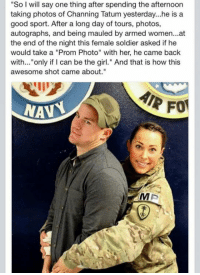 """Target, Tumblr, and Blog: """"So I will say one thing after spending the afternoon  taking photos of Channing Tatum yesterday...he is a  good sport. After a long day of tours, photos,  autographs, and being mauled by armed women...at  the end of the night this female soldier asked if he  would take a """"Prom Photo"""" with her, he came back  with... """"only if I can be the girl."""" And that is how this  awesome shot came about.""""  NAV <p><a href=""""http://stream.pleated-jeans.com/post/113606956555/via"""" class=""""tumblr_blog"""" target=""""_blank"""">pleatedjeans</a>:</p><blockquote><p><a href=""""http://themetapicture.com/channing-tatums-prom-photo/"""" target=""""_blank"""">via</a></p></blockquote>"""