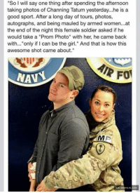 "Girls, Memes, and Soldiers: ""So I will say one thing after spending the afternoon  taking photos of Channing Tatum yesterday...he is a  good sport. After a long day of tours, photos,  autographs, and being mauled by armed women...at  the end of the night this female soldier asked if he  would take a ""Prom Photo"" with her, he came back  with... only if I can be the girl."" And that is how this  awesome shot came about.""  AIR FO  NAN  A DAHNLOL.COH Channing Tatum's Prom Photo Win"