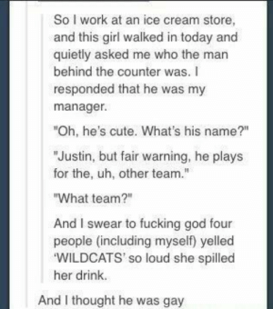 """Cute, Fucking, and God: So I work at an ice cream store,  and this girl walked in today and  quietly asked me who the man  behind the counter was.  responded that he was my  manager.  """"Oh, he's cute. What's his name?""""  """"Justin, but fair warning, he plays  for the, uh, other team.""""  """"What team?""""  And I swear to fucking god four  people (including myself) yelled  'WILDCATS' so loud she spilled  her drink.  And I thought he was gay Get your head in the game"""