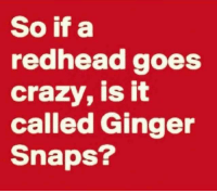 Crazy, Dank, and 🤖: So if a  redhead goes  crazy, is it  called Ginger  Snaps? #jussayin