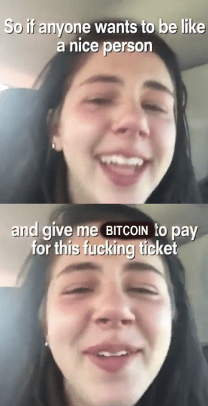 Be Like, Fucking, and Bitcoin: So if anyone wants to be like  a nice person   and give me BITCOIN to pay  for this fucking ticket