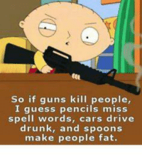 """Do you agree with this argument?  *If you like this post Share with your friends and """"Like"""" our Facebook page to get more just like it:) For high-quality Firearms, Self Defense and Survival content - Subscribe to our Free online MCS Magazine here: http://mcs-mag.com/fb/mcs-mag-subscribe: So if guns kill people,  I guess pencils miss  spell words, cars drive  drunk, and spoons  make people fat. Do you agree with this argument?  *If you like this post Share with your friends and """"Like"""" our Facebook page to get more just like it:) For high-quality Firearms, Self Defense and Survival content - Subscribe to our Free online MCS Magazine here: http://mcs-mag.com/fb/mcs-mag-subscribe"""