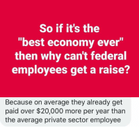 Memes, Best, and 🤖: So if it's the  best economy ever  then why can't federal  employees get a raise?  Because on average they already get  paid over $20,000 more per year than  the average private sector employee (GC)