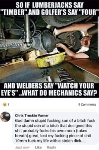 "Bitch, Fucking, and God: SO IF LUMBERJACKS SAY  TIMBER"" AND GOLFER'S SAY ""IFOUR""  AND WELDERS SAY ""WATCH YOUR  EYE'S"" ..WHAT DO MECHANICS SAV?  9 Comments  Chris Truckin Varner  God damn stupid fucking son of a bitch fuck  the stupid son of a bitch that designed this  shit probably fucks his own mom (takes  breath) great, lost my fucking piece of shit  10mm fuck my life with a stolen dick...  Just now Like Reply Who hurt you Chris?"