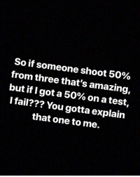 Fail, Nba, and Test: So if someone shoot 50%  from three that's amazing,  but if I got a 50% on a test,  I fail??? You gotta explain  that one to me. Moood