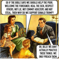 Donald Trump, Memes, and Preach: SO IF THE BIBLE SAYS WE SHOULD HELP THE POOR  WELCOME THE FOREIGNER, HEAL THE SICK, RESPECT  OTHERS, NOT LIE, NOT COMMIT ADULTERY, AND NOT  STEAL, THEN WHY DO WE SUPPORT DONALD TRUMP?  OH, BILLY WE DONT '  ACTUALLY PRACTICE  THESE THINGS. WE  ONLY PREACH THEM.  acoach.fun Spot-on, this.