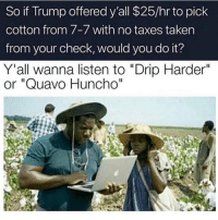 "Funny, Quavo, and Taken: So if Trump offered y'all $25/hr to pick  cotton from 7-7 with no taxes taken  from your check, would you do it?  Y'all wanna listen to ""Drip Harder""  or ""Quavo Huncho""  Il Best believe I'm out there"