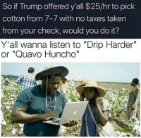 """Quavo, Reddit, and Taken: So if Trump offered y'all $25/hr to pick  cotton from 7-7 with no taxes taken  from your check, would you do it?  Y'all wanna listen to """"Drip Harder""""  or """"Quavo Huncho"""""""