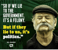 """Memes, Bill Murray, and 🤖: """"SO IF WE LIE  TO THE  GOVERNMENT,  IT'S A FELONY  But if they  lie to us, it's  politics.""""  BILL MURRAY Ha! For real though, he makes a good point."""