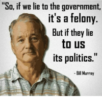 "Politics, Bill Murray, and Imgur: ""So, if we lie to the government,  it's a felony  But if they lie  to US  its politics.  Bill Murray Found this gem on imgur. I would think this qualifies."