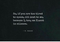Silence, Next, and Arnold: So, if you are too tired  to speak, sit next to me  because I, too, am fluent  in silence.  - R. Arnold