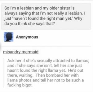 "The perfect response. Ha: So I'm a lesbian and my older sister is  always saying that I'm not really a lesbian, I  just ""haven't found the right man yet."" Why  do you think she says that?  Anonymous  misandry-mermaid:  Ask her if she's sexually attracted to llamas,  and if she says she isn't, tell her she just  hasn't found the right llama yet. He's out  there, waiting. Then bombard her with  llama photos and tell her not to be such a  fucking bigot. The perfect response. Ha"