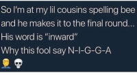 "True, Word, and Bee: So I'm at my lil cousins spelling bee  and he makes it to the final round  His word is ""inward""  Why this fool say N-1-G-G-A This can't be true.. 💀🤦‍♂️ https://t.co/1P2gSCUq6Q"