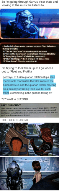 """emmavakarian-theirin:GOT HIS ROMANCE ADVICE FROM FLEET AND FLOTILLA I'M SCREAMING: So I'm going through Garrus' visor stats and  looking at the music he listens to.  -Audio link plays music per user request. Top 5 choices  during firefight:  1) """"Die for the Cause"""" (turian imperial anthem)  2) """"Fire in the Courtyard"""" (soundtrack, Fleet and Flotilla)  3) """"Bang Bang Boom"""" (Club Kicks, dance mix)  4) """"Hurt Me Deeper"""" (Best of Expel 10, dance mix)  5) """"Blue Azure"""" (Vaenia, soundtrac)  I'm trying to look them up as I go when l  get to 'Fleet and Flotilla'   portrayal of turian-quarian relationships. One  memorable moment in the film involves the  turian Bellicus and the quarian Shalei meeting  on a balcony affirming their love for each  other, culminating in the quarian taking off  ??? WAIT A SECOND  KEY MOMENT  Once Shepard has spoken with Garrus enough times, Garrus will offer  to meet Shepard on the Citadel. Shepard and Garrus climb to one of  the highest parts of the Presidium, and Garrus will declare his love and  ask Shepard to make a commitment.  THE FUCKING DORK emmavakarian-theirin:GOT HIS ROMANCE ADVICE FROM FLEET AND FLOTILLA I'M SCREAMING"""