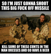 Drop a meme and donate to our go fund me to start a production company to give you better content and hire vets to do it!  https://www.gofundme.com/3cxdg80: SO IM JUST GONNA SHOOT  THIS BIG FUCK OFF MISSILE  Pop smoke  KILL SOME OF THESE CUNTS IN THE  MAN DRESSES ANDGO HAVEA BEER Drop a meme and donate to our go fund me to start a production company to give you better content and hire vets to do it!  https://www.gofundme.com/3cxdg80