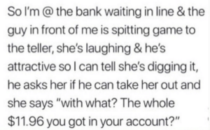 """Bank, Game, and Waiting...: So I'm @ the bank waiting in line & the  guy in front of me is spitting game to  the teller, she's laughing & he's  attractive so I can tell she's digging it,  he asks her if he can take her out and  she says """"with what? The whole  $11.96 you got in your account?"""" Just openly talking about someone's account balance"""