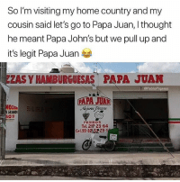 Memes, Wshh, and Home: So I'm visiting my home country and my  cousin said let's go to Papa Juan, I thought  he meant Papa John's but we pull up and  it's legit Papa Juan  ZAS Y HAMBURGUESAS PAPA JUAN  @PabloP  OCION  GRANDE  PEDIDoS  Tel. 217 2364  Cel.99.8 29-1 Papa Juan's 😂🤷‍♂️ @pablopiqasso WSHH
