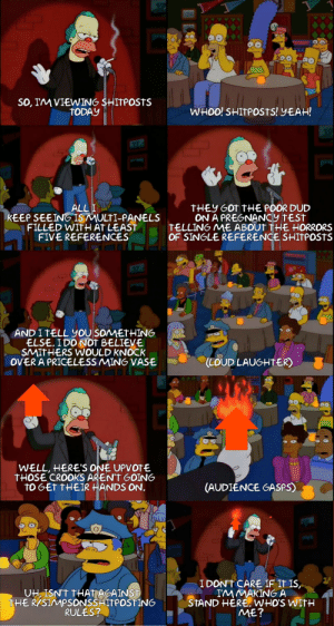 Yeah, Pregnancy, and Pregnancy Test: SO, IMVIEWIN6 SHItPOStS  TODAY  WH00! SHITPOStS! YEAH!  ALL I  KEEP SEEING ISMULTI-PANELS  FILLED WITHAT LEAST  FIVE REFERENCES  THEY GOt THE POOR DUD  ON A PREGNANCy tESt  TELLING ME ABOUT THE HORRORS  OF SINGLE REFERENCE SHITPOstS  ANDITELL you SOMMETHING  ELSE. I DO NOT BELIEVE  SMITHERS WOULD KNOCK  VER A PRICELESS MING VASE  (LOUD LAUGHTER)  WELL, HERE'S ONE UPVOTE  tHOSE CROOKS AREN'TGOING  TO GET tHEIR ANDS ON  (AUDIENCE GASPS  UH, ISN'T THAT AGAINST  THER/SIMPSONSSHITPOSTING  RULES?  IDONT CARE IF IT IS  IM MAKINGA  STAND HERE. WHO'S WItH  ME? And now, without further Apu...