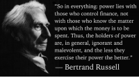 """Logic, Memes, and Nobel Prize: """"So in everything: power lies with  those who control finance, not  with those who know the matter  upon which the money is to be  spent. Thus, the holders of power  are, in general, ignorant a  malevolent, and the less they  exercise their power the better.""""  Bertrand Russell """"So in everything: power lies with those who control finance, not with those who know the matter upon which the money is to be spent. Thus, the holders of power are, in general, ignorant and malevolent, and the less they exercise their power the better.""""  — Bertrand Russell, Sceptical Essays (1928), Freedom and Society, p.153.  Image: Bertrand Russell (1872 - 1970) was a philosopher, mathematician, educational and sexual reformer, pacifist, prolific letter writer, author and columnist. Bertrand Russell was one of the most influential and widely known intellectual figures of the twentieth century. In 1950 he was awarded the Nobel Prize in Literature for his extensive contributions to world literature and for his """"rationality and humanity, as a fearless champion of free speech and free thought in the West."""" Russell led the British """"revolt against Idealism"""" in the early 1900s and is considered one of the founders of analytic philosophy along with his protégé Ludwig Wittgenstein. He co-authored, with Alfred North Whitehead, Principia Mathematica, an attempt to ground mathematics on logic. His philosophical essay On Denoting has been considered a paradigm of philosophy. Both works have had a considerable influence on logic, mathematics, set theory, linguistics and analytic philosophy. He was a prominent anti-war activist, championing free trade between nations and anti-imperialism. Russell was imprisoned for his pacifist activism during World War I, campaigned against Adolf Hitler and his nazis, called for nuclear disarmament, criticized Joseph Stalin and Soviet totalitarianism, and lastly condemned the United States of America's involvement in the Vietnam War. Russel"""