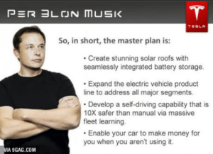 9gag, Driving, and Money: So, in short, the master plan is:  Create stunning solar roofs with  seamlessly integrated battery storage.  Expand the electric vehicle product  line to address all major segments.  Develop a self-driving capability that is  10X safer than manual via massive  fleet learning  Enable your car to make money for  you when you aren't using it.  IA 9GAG.CONM Elon Musks masterplan 2016
