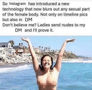 terrible-lifeadvice:  SLPT: To get nudes.: So Instagram has introduced a new  technology that now blurs out any sexual part  of the female body. Not only on timeline pics  but also in DM  Don't believe me? Ladies send nudes to my  DM and l'll prove it. terrible-lifeadvice:  SLPT: To get nudes.