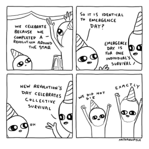 Happy New Revolution's Day!: So IT IS IDENTICAL  TO EMERGENCE  DAY?  WE CELEBRATE  BECAUSE  WE  COMPLETED A  REVOLUT ION AROUND  EMERGENCE  DAY IS  FOR ONE  THE STAR  INDIVIDUAL'S  SURVIVAL /  NEW REVOLUTION'S  EXACTY  DAY CELEBRATES  WE DID NOT  COLLECTIVE  SURVIVAL  NATHANWPYLE Happy New Revolution's Day!