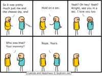 Love, Yeah, and I Love You: So it was pretty  much just me and  the cheese dip, and  Yeah? Oh hey! Yeah?  Alright, see you in a  sec. I love you too.  Hold on a sec.  Gw  Who was that?  Nope. Yours.  Your mommy?  Cyanide and Happiness © Explosm.ner http://t.co/mbusPHg1By