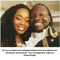 Memes, Sorry, and American: So, it's my dream to be Lafayette/Jefferson but my problem is I'm  a European-American girl. Yea, not happening. Agirl can  dream,though sorry i haven't been posting much lately i've been super busy!