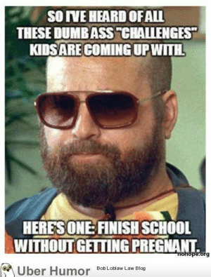 """Zach Galifianakis challengehttp://meme-rage.tumblr.com: SO IVE HEARD OF ALL  THESE DUMB ASS """"CHALLENGES""""  KIDS ARE COMING UP WITH.  HERES ONE: FINISH SCHOOL  WITHOUT GETTING PREGNANT.  riohope.org  Bob Loblaw Law Blog  Über Humor Zach Galifianakis challengehttp://meme-rage.tumblr.com"""