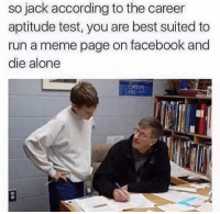 Memes, Suits, and According: so jack according to the career  aptitude test, you are best suited to  run a meme page on facebook and  die alone Like JoeBama