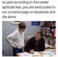 Memes, Suits, and According: so jack according to the career  aptitude test, you are best suited to  run a meme page on facebook and  die alone