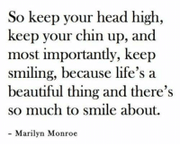 RT @itslifethought: Life tip 🙏: So keep your head high,  keep your chin up, and  most importantly, keep  smiling, because life's a  beautiful thing and there's  so much to smile about.  Marilyn Monroe RT @itslifethought: Life tip 🙏
