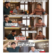 Click, Huh, and Memes: SO KENNY AND BOBBY WENTTO TAKE A LIE DETECTOR TEST  AND WHEN KENNY ASKED THIS OUESTION  Ok Bobby.. Do you  like Sue-Ann!?!  Huh? No la!!  BUZZER TURNS RED-  OMG!! MEANS YOU  LIKE HER LA!?!?!  Wah young man  cheeky ah! The lie detector machine really last warning man HAHAHAHA! Click link in bio to watch the full video!!