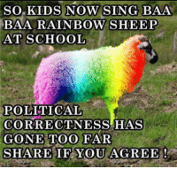 Rainbow: SO KIDS NOW SING BAA  BAMA RAINBOW SHEEP  AT SCHOOL  POLITICAL  CORRECTNESS HAS  GONE TOO FAR  SHARE IF YOU AGREE!