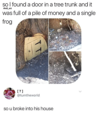 "Memes, Money, and House: so l found a door in a tree trunk and it  was full of a pile of money and a single  frog  @will ent  L?1  @tumtheworld  so u broke into his house <p>Breaking and entering exploration via /r/memes <a href=""https://ift.tt/2MPJ4ZJ"">https://ift.tt/2MPJ4ZJ</a></p>"