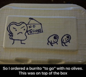 "Discrimination 😢 via /r/funny https://ift.tt/2MksZM3: So l ordered a burrito ""to go"" with no olives.  This was on top of the box Discrimination 😢 via /r/funny https://ift.tt/2MksZM3"
