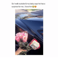Bitch, Love, and Girl Memes: So l walk outside & my baby says he has a  surprise for me.. I love him Bitch I'd cry 😭