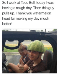 Head, Taco Bell, and Weird: So l work at Taco Bell, today I was  having a rough day. Then this guy  pulls up. Thank you watermelon  head for making my day much  better! Y'all weird for this 😂 https://t.co/Mozth5Pk8O