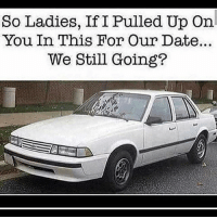 Funny, Gold Digger, and Date: So Ladies, If I Pulled Up On  You In This For Our Date...  We Still Going? If you don't hop into my foreign when I pull up you're a gold digger